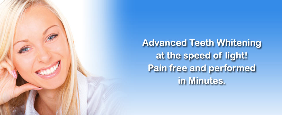 Advanced Teeth Whitening at the speed of light! Pain free and performed in minutes.